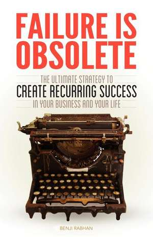 Failure Is Obsolete:  The Ultimate Strategy to Create Recurring Success in Your Business and Your Life de Benji Rabhan