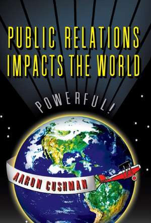 Public Relations Impacts the World de Aaron Cushman