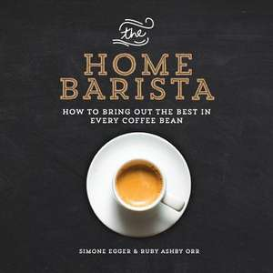 The Home Barista:  How to Bring Out the Best in Every Coffee Bean de Simone Egger