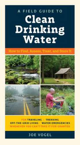 A Field Guide to Clean Drinking Water de Joe Vogel