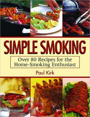 Simple Smoking: Over 80 Recipes for the Home-Smoking Enthusiast de Paul Kirk