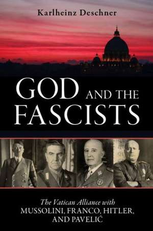 God and the Fascists:  The Vatican Alliance with Mussolini, Franco, Hitler, and Pavelic de Karlheinz Deschner