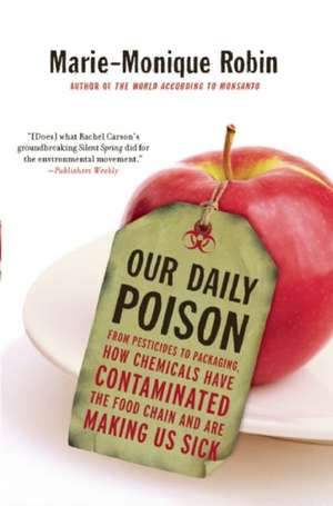 Our Daily Poison: From Pesticides to Packaging, How Chemicals Have Contaminated the Food Chain and are Making Us Sick de Marie-Monique Robin