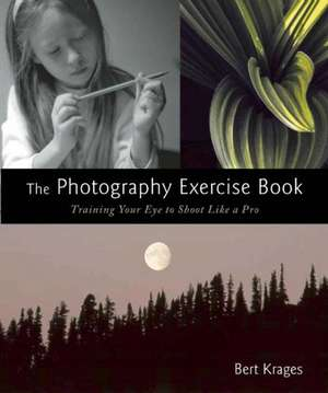 The Photography Exercise Book: Training Your Eye to Shoot Like a Pro (250+ color photographs make it come to life) de Bert Krages