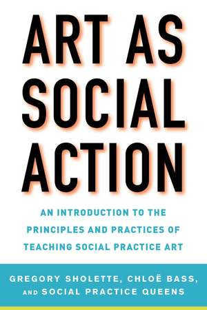Art as Social Action: An Introduction to the Principles and Practices of Teaching Social Practice Art de Gregory Sholette