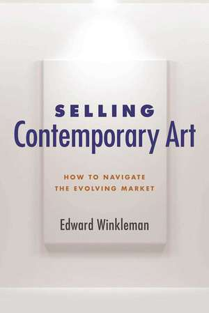Selling Contemporary Art: How to Navigate the Evolving Market de Edward Winkleman