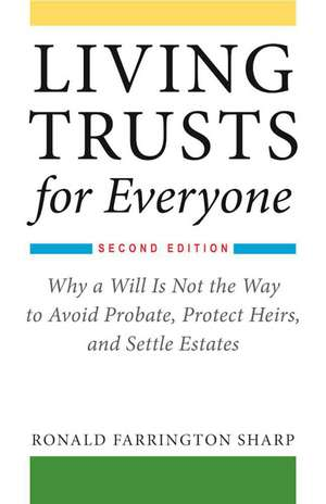 Living Trusts for Everyone: Why a Will Is Not the Way to Avoid Probate, Protect Heirs, and Settle Estates (Second Edition) de Ronald Farrington Sharp