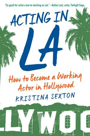 Acting in LA: How to Become a Working Actor in Hollywood de Kristina Sexton