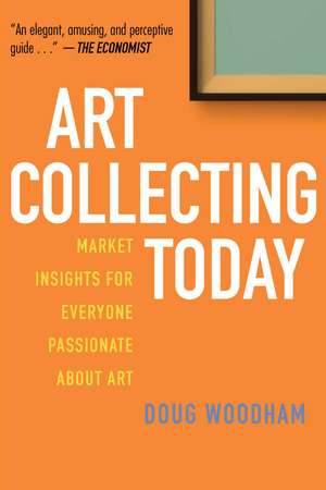 Art Collecting Today: Market Insights for Everyone Passionate about Art de Doug Woodham