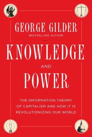 Knowledge and Power: The Information Theory of Capitalism and How it is Revolutionizing our World de George Gilder