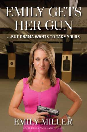 Emily Gets Her Gun: But Obama Wants to Take Yours de Emily Miller