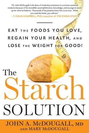 The Starch Solution:  Eat the Foods You Love, Regain Your Health, and Lose the Weight for Good! de John McDougall