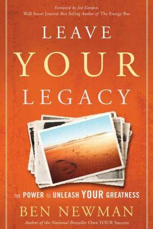 Leave YOUR Legacy: The Power to Unleash Your Greatness de Ben Newman