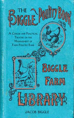 The Biggle Poultry Book: A Concise and Practical Treatise on the Management of Farm Poultry de Jacob Biggle