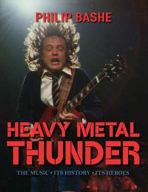 Heavy Metal Thunder: The Music, Its History, Its Heroes de Philip Bashe