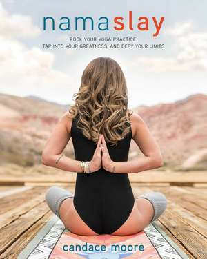 Namaslay: Rock Your Yoga Practice, Tap Into Your Greatness, & Defy Your Limits de Candace Moore
