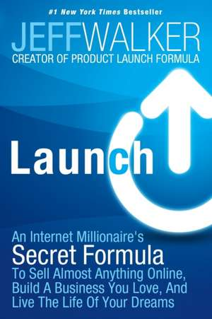Launch:  An Internet Millionaire's Secret Formula to Sell Almost Anything Online, Build a Business You Love, and Live the Life de Jeff Walker