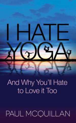 I Hate Yoga:  And Why You'll Hate to Love It Too de Paul McQuillan
