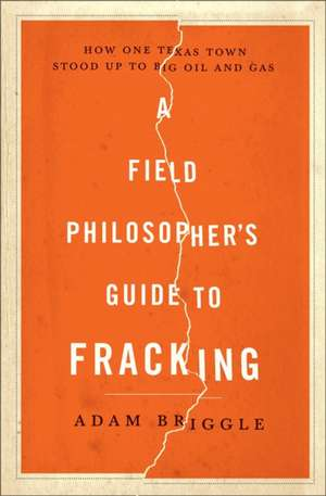 A Field Philosopher`s Guide to Fracking – How One Texas Town Stood Up to Big Oil and Gas