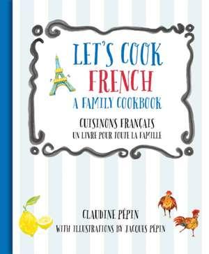Let's Cook French, a Family Cookbook:  Cuisinons Francais, Un Livre Pour Toute La Famille de Claudine Pepin