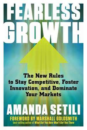 Fearless Growth: The New Rules to Stay Competitive, Foster Innovation, and Dominate Your Markets de Amanda Setili