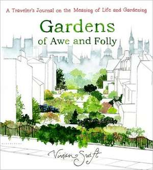 Gardens of Awe and Folly: A Traveler's Journal on the Meaning of Life and Gardening de Vivian Swift