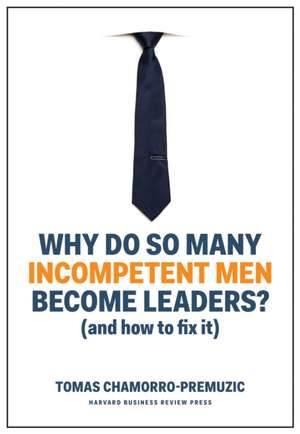 Why Do So Many Incompetent Men Become Leaders de Tomas Chamorro-Premuzic