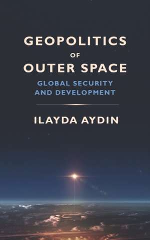 Geopolitics of Outer Space: Global Security and Development de Ilayda Aydin