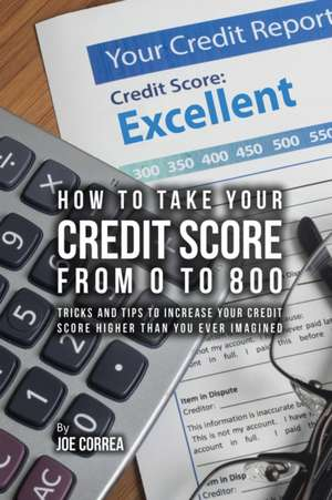 How to take your credit score from 0 to 800 de Joe Correa