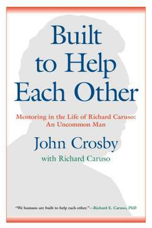Built to Help Each Other: Mentoring in the Life of Richard Caruso: An Uncommon Man de John C. Crosby