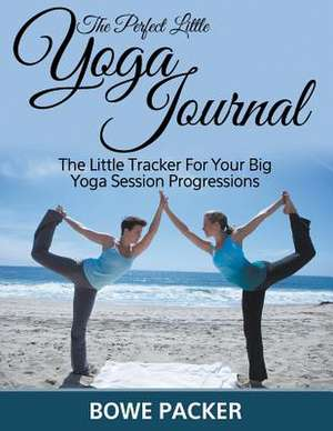 The Perfect Little Yoga Journal the Little Tracker for Your Big Yoga Session Progressions:  Track Your Progress See What Works - A Must for Anyone on the Fat Resistance Diet de Bowe Packer