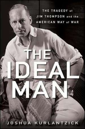 The Ideal Man:  The Tragedy of Jim Thompson and the American Way of War de Joshua Kurlantzick