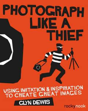 Photograph Like a Thief:  Using Imitation and Inspiration to Create Great Images de Glyn Dewis
