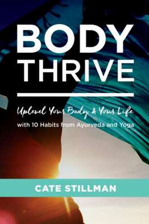 Body Thrive: Uplevel Your Body and Your Life with 10 Habits from Ayurveda and Yoga de Cate Stillman