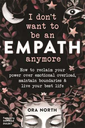 I Don't Want to Be an Empath Anymore: How to Reclaim Your Power Over Emotional Overload, Maintain Boundaries, and Live Your Best Life de Ora North
