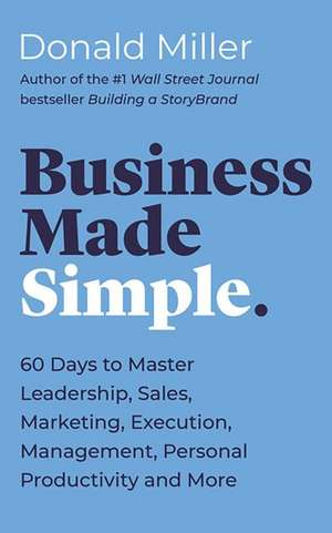 Business Made Simple: 60 Days to Master Leadership, Sales, Marketing, Execution and More de Donald Miller