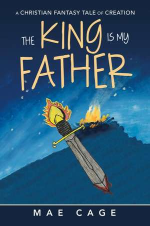 The King Is My Father: A Christian Fantasy Tale of Creation de Mae Cage