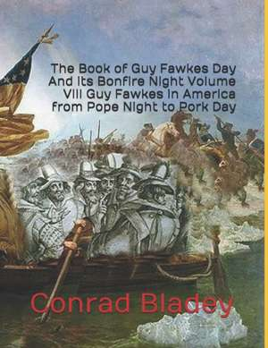The Book of Guy Fawkes Day And its Bonfire Night Volume VIII Guy Fawkes in America from Pope Night to Pork Day de Conrad Jay Bladey