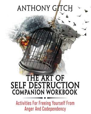 The Art Of Self Destruction Companion Workbook: Activities For Freeing Yourself From Anger And Codependency de Anthony Gitch
