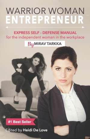 Warrior Woman Entrepreneur: Express Self Defense Manual for the Independent Woman in the Workplace de Mirav Tarkka