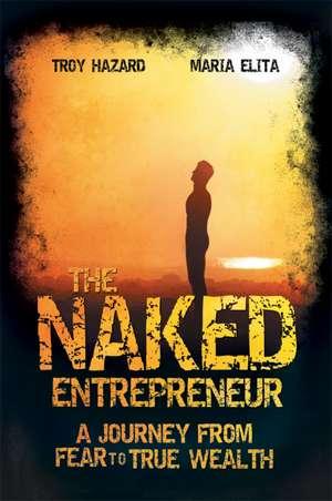 The Naked Entrepreneur: A Journey From Fear to True Wealth de Troy Hazard