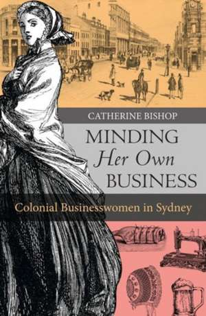 Minding Her Own Business:  Colonial Businesswomen in Sydney de Catherine Bishop