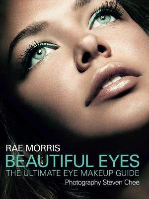 Beautiful Eyes:  The Ultimate Eye Makeup Guide de Rae Morris