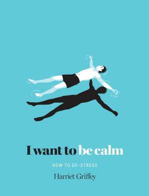 I Want to Be Calm: How to De-Stress de Harriet Griffey