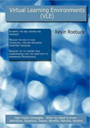 Virtual Learning Environments (Vle): High-Impact Strategies - What You Need to Know: Definitions, Adoptions, Impact, Benefits, Maturity, Vendors de Kevin Roebuck