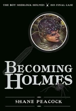 Becoming Holmes: The Boy Sherlock Holmes, His Final Case de Shane Peacock
