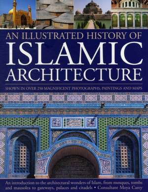 An  Illustrated History of Islamic Architecture:  An Introduction to the Architectural Wonders of Islam, from Mosques, Tombs and Mausolea to Gateways, de Moya Carey