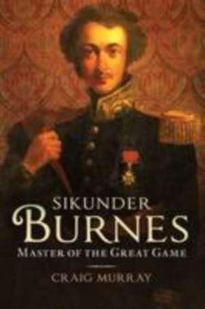 Sikunder Burnes: Master of the Great Game de Craig Murray