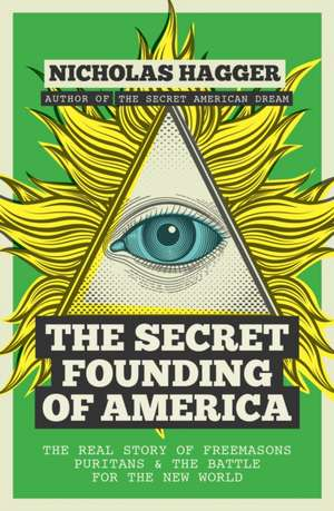 The Secret Founding of America:  The Real Story of Freemasons, Puritans, and the Battle for the New World de Nicholas Hagger