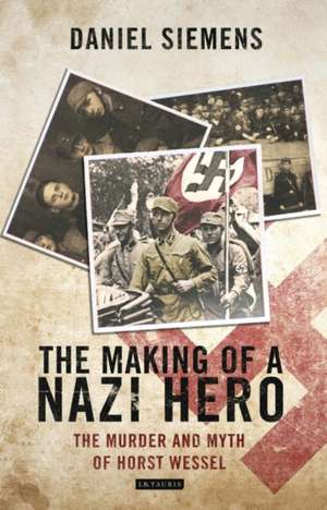 The Making of a Nazi Hero: The Murder and Myth of Horst Wessel de Daniel Siemens